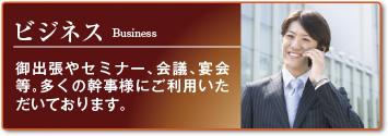ビジネス:御出張やセミナー、会議、宴会等。多くの幹事様にご利用いただいております。